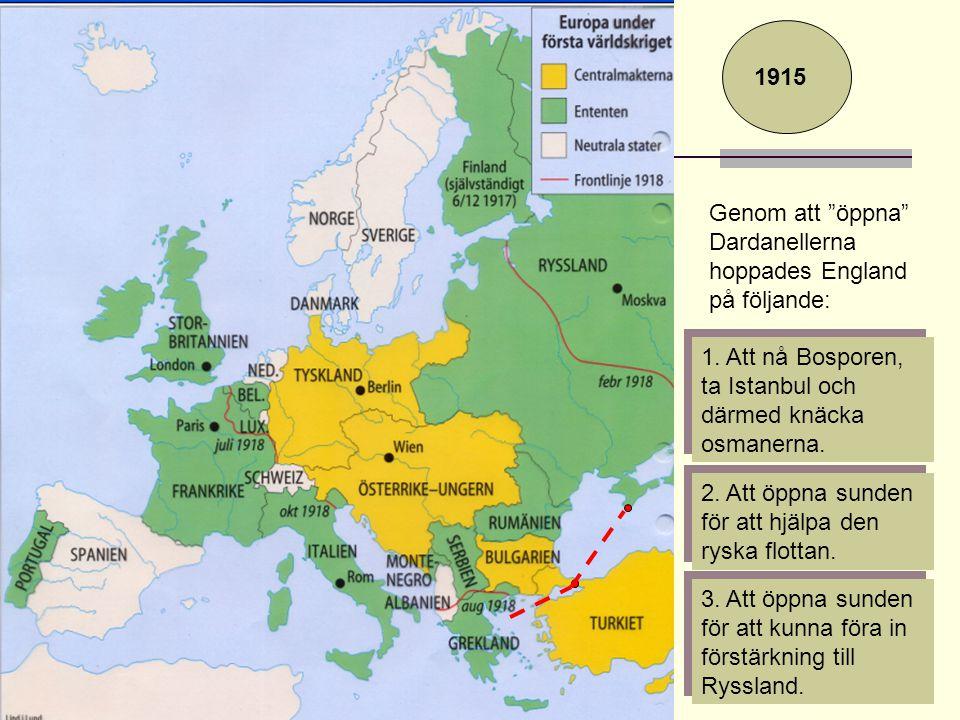 1915 Genom att öppna Dardanellerna hoppades England på följande: 1. Att nå Bosporen, ta Istanbul och därmed knäcka osmanerna.