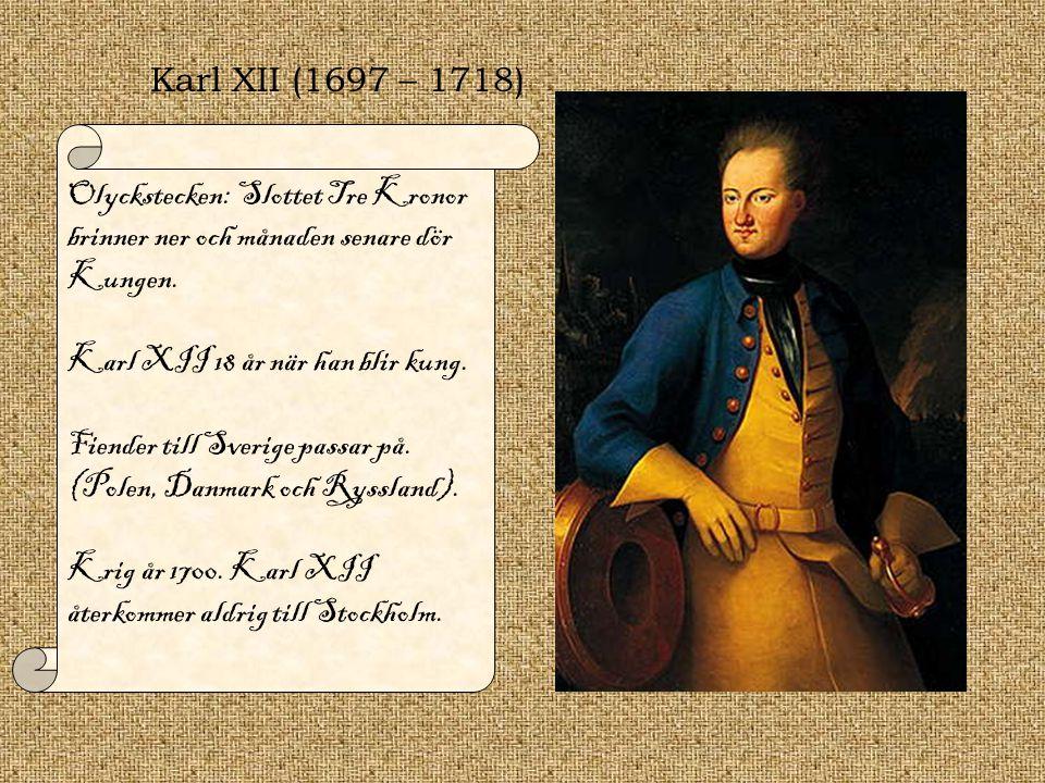Karl XII (1697 – 1718) Olyckstecken: Slottet Tre Kronor brinner ner och månaden senare dör Kungen. Karl XII 18 år när han blir kung.