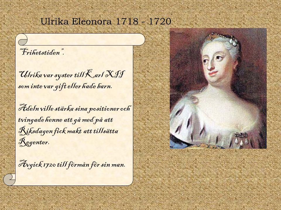 Ulrika Eleonora 1718 - 1720 Frihetstiden . Ulrika var syster till Karl XII som inte var gift eller hade barn.