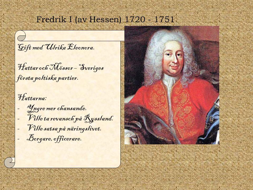Fredrik I (av Hessen) 1720 - 1751 Gift med Ulrika Eleonora. Hattar och Mössor – Sveriges första poltiska partier.