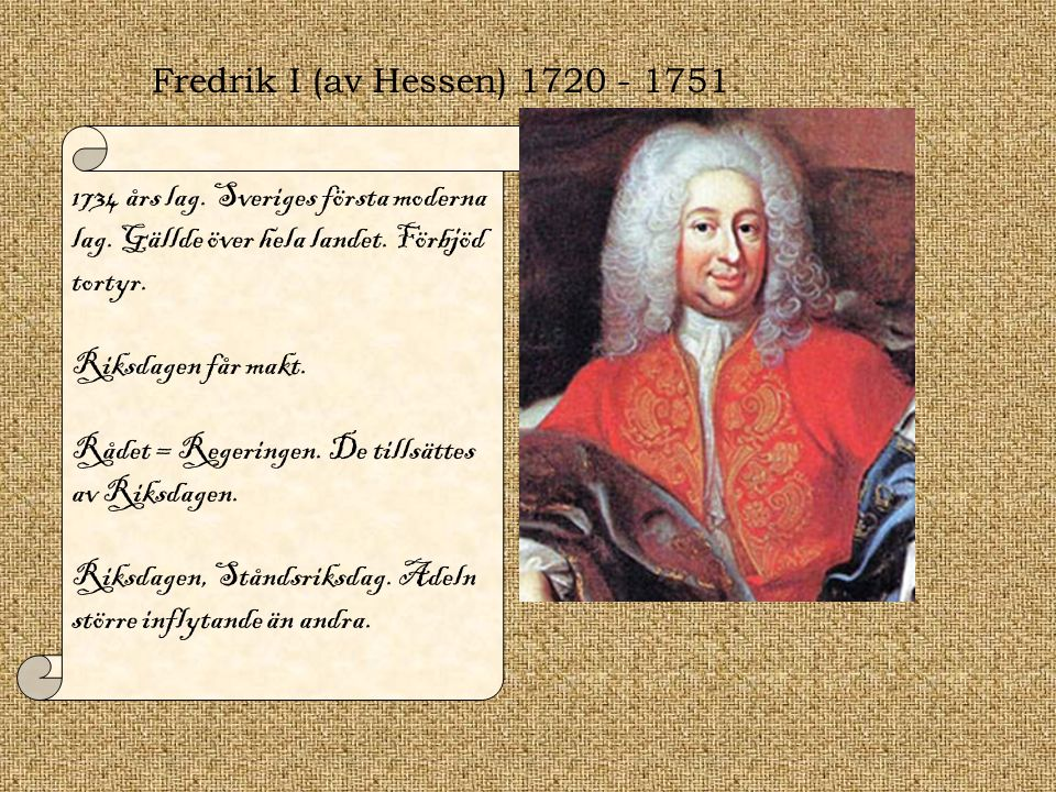 Fredrik I (av Hessen) 1720 - 1751 1734 års lag. Sveriges första moderna lag. Gällde över hela landet. Förbjöd tortyr.