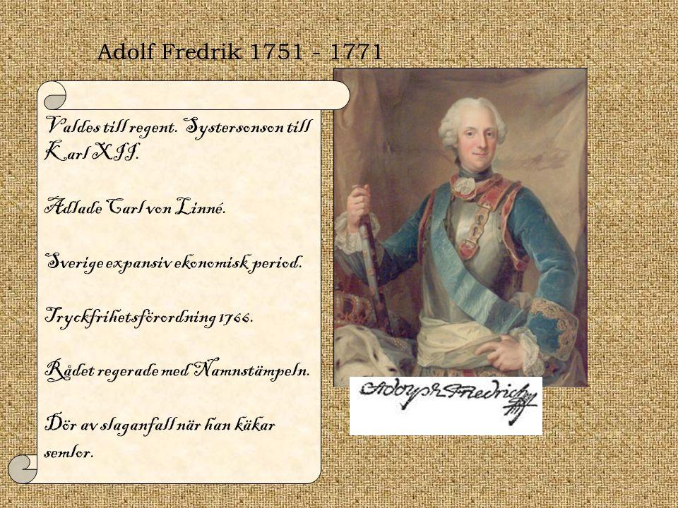 Adolf Fredrik 1751 - 1771 Valdes till regent. Systersonson till Karl XII. Adlade Carl von Linné. Sverige expansiv ekonomisk period.