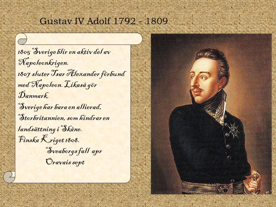 Gustav IV Adolf 1792 - 1809 1805 Sverige blir en aktiv del av Napoleonkrigen. 1807 sluter Tsar Alexander förbund med Napoleon. Likaså gör Danmark.