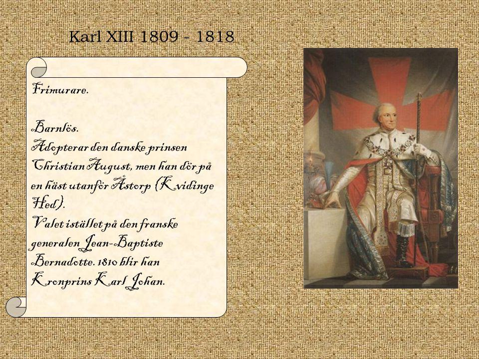 Karl XIII 1809 - 1818 Frimurare. Barnlös. Adopterar den danske prinsen Christian August, men han dör på en häst utanför Åstorp (Kvidinge Hed).