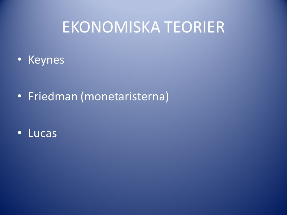 EKONOMISKA TEORIER Keynes Friedman (monetaristerna) Lucas