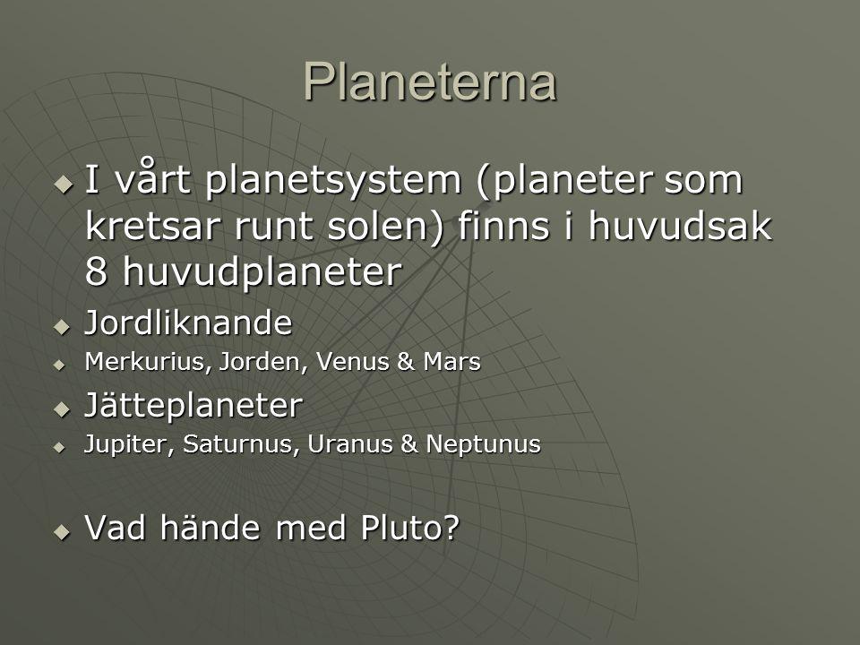 Planeterna I vårt planetsystem (planeter som kretsar runt solen) finns i huvudsak 8 huvudplaneter. Jordliknande.