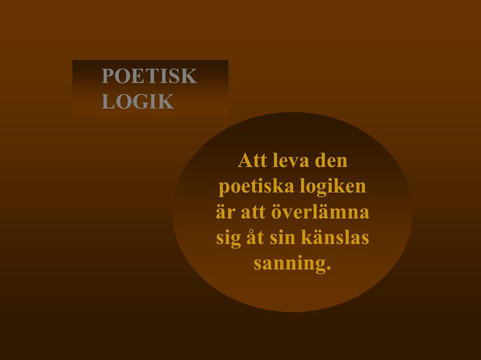 POETISK LOGIK Att leva den poetiska logiken är att överlämna sig åt sin känslas sanning.