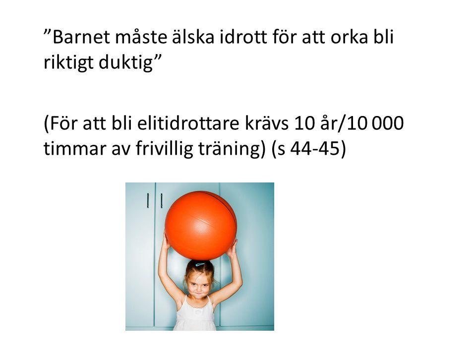 Barnet måste älska idrott för att orka bli riktigt duktig (För att bli elitidrottare krävs 10 år/10 000 timmar av frivillig träning) (s 44-45)