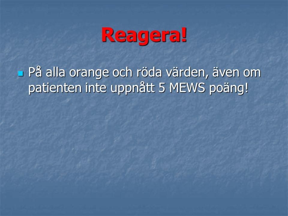 Reagera! På alla orange och röda värden, även om patienten inte uppnått 5 MEWS poäng!