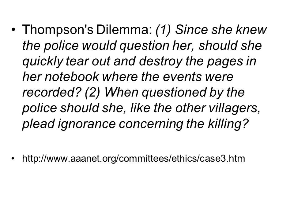Thompson s Dilemma: (1) Since she knew the police would question her, should she quickly tear out and destroy the pages in her notebook where the events were recorded (2) When questioned by the police should she, like the other villagers, plead ignorance concerning the killing