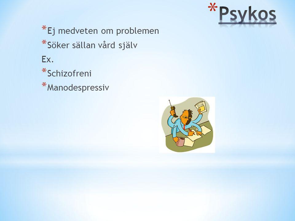 Psykos Ej medveten om problemen Söker sällan vård själv Ex.