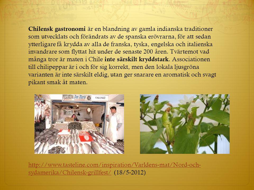 Chilensk gastronomi är en blandning av gamla indianska traditioner som utvecklats och förändrats av de spanska erövrarna, för att sedan ytterligare få krydda av alla de franska, tyska, engelska och italienska invandrare som flyttat hit under de senaste 200 åren. Tvärtemot vad många tror är maten i Chile inte särskilt kryddstark. Associationen till chilipeppar är i och för sig korrekt, men den lokala ljusgröna varianten är inte särskilt eldig, utan ger snarare en aromatisk och svagt pikant smak åt maten.