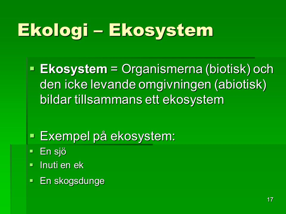 Ekologi – Ekosystem Ekosystem = Organismerna (biotisk) och den icke levande omgivningen (abiotisk) bildar tillsammans ett ekosystem.