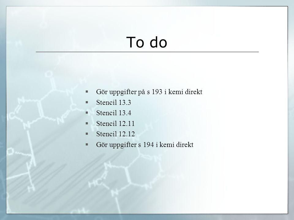 To do Gör uppgifter på s 193 i kemi direkt Stencil 13.3 Stencil 13.4