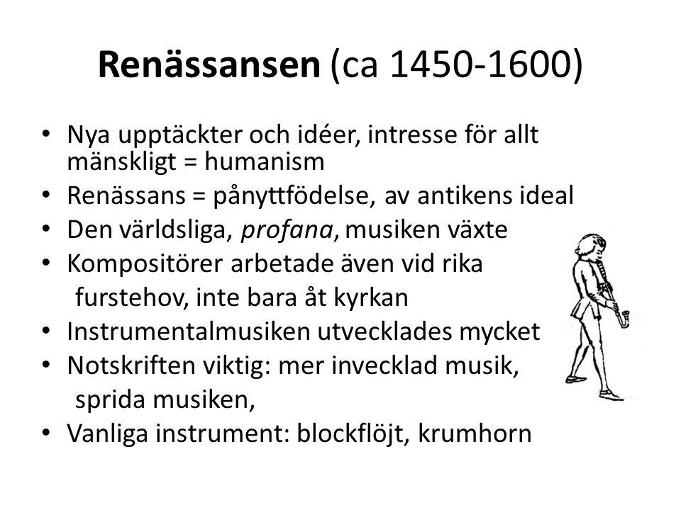 Renässansen (ca 1450-1600) Nya upptäckter och idéer, intresse för allt mänskligt = humanism. Renässans = pånyttfödelse, av antikens ideal.