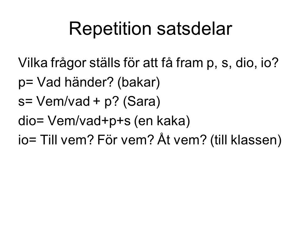 Repetition satsdelar Vilka frågor ställs för att få fram p, s, dio, io p= Vad händer (bakar) s= Vem/vad + p (Sara)