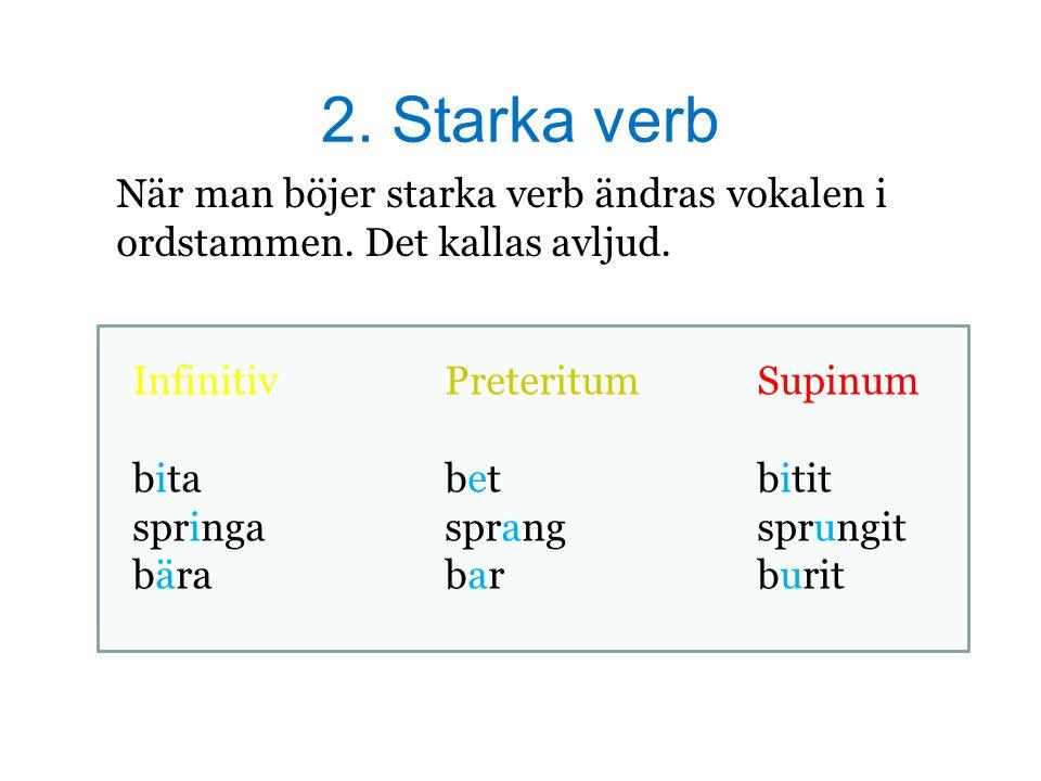 2. Starka verb När man böjer starka verb ändras vokalen i ordstammen. Det kallas avljud. Infinitiv Preteritum Supinum.