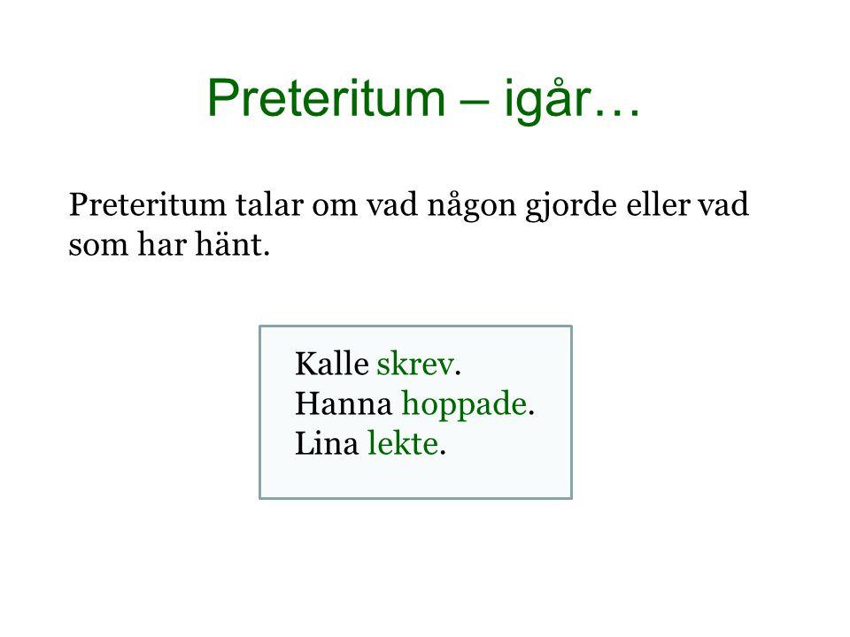 Preteritum – igår… Preteritum talar om vad någon gjorde eller vad som har hänt. Kalle skrev. Hanna hoppade.
