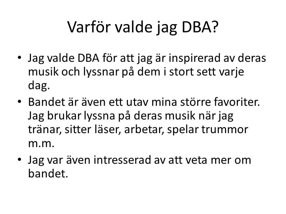 Varför valde jag DBA Jag valde DBA för att jag är inspirerad av deras musik och lyssnar på dem i stort sett varje dag.
