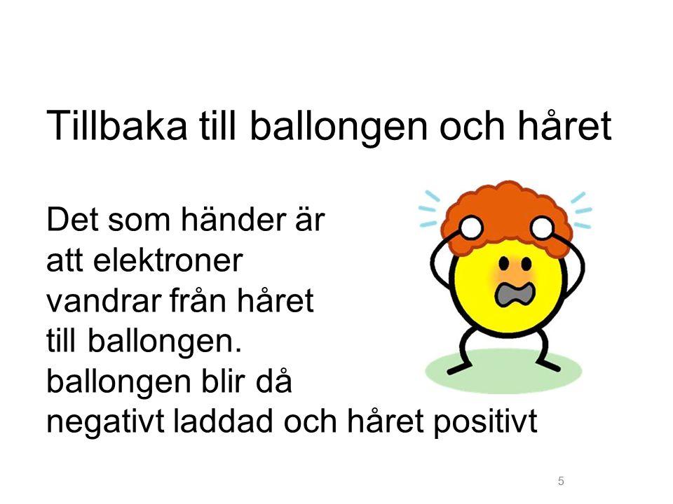 Tillbaka till ballongen och håret Det som händer är att elektroner vandrar från håret till ballongen. ballongen blir då negativt laddad och håret positivt