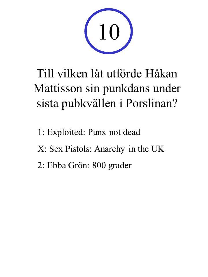 10 Till vilken låt utförde Håkan Mattisson sin punkdans under sista pubkvällen i Porslinan 1: Exploited: Punx not dead.