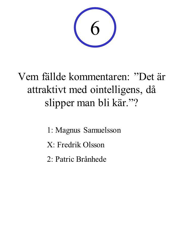 6 Vem fällde kommentaren: Det är attraktivt med ointelligens, då slipper man bli kär. 1: Magnus Samuelsson.