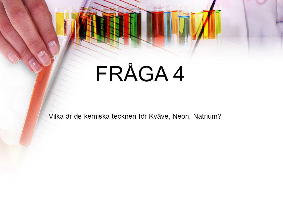 FRÅGA 4 Vilka är de kemiska tecknen för Kväve, Neon, Natrium