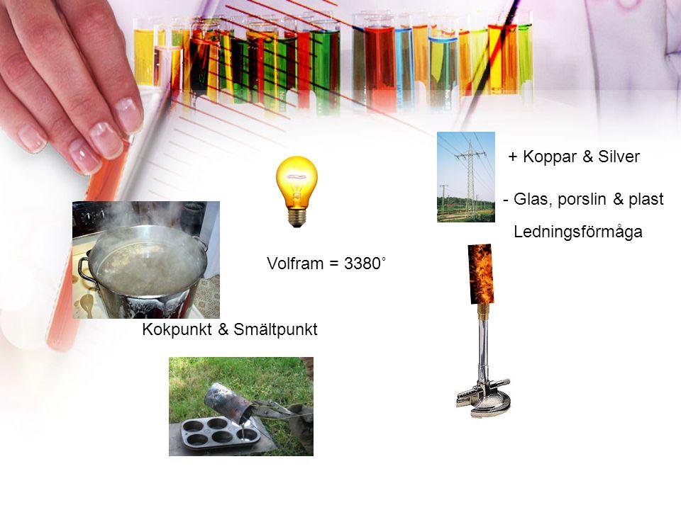 + Koppar & Silver - Glas, porslin & plast Kokpunkt & Smältpunkt Ledningsförmåga Volfram = 3380˚