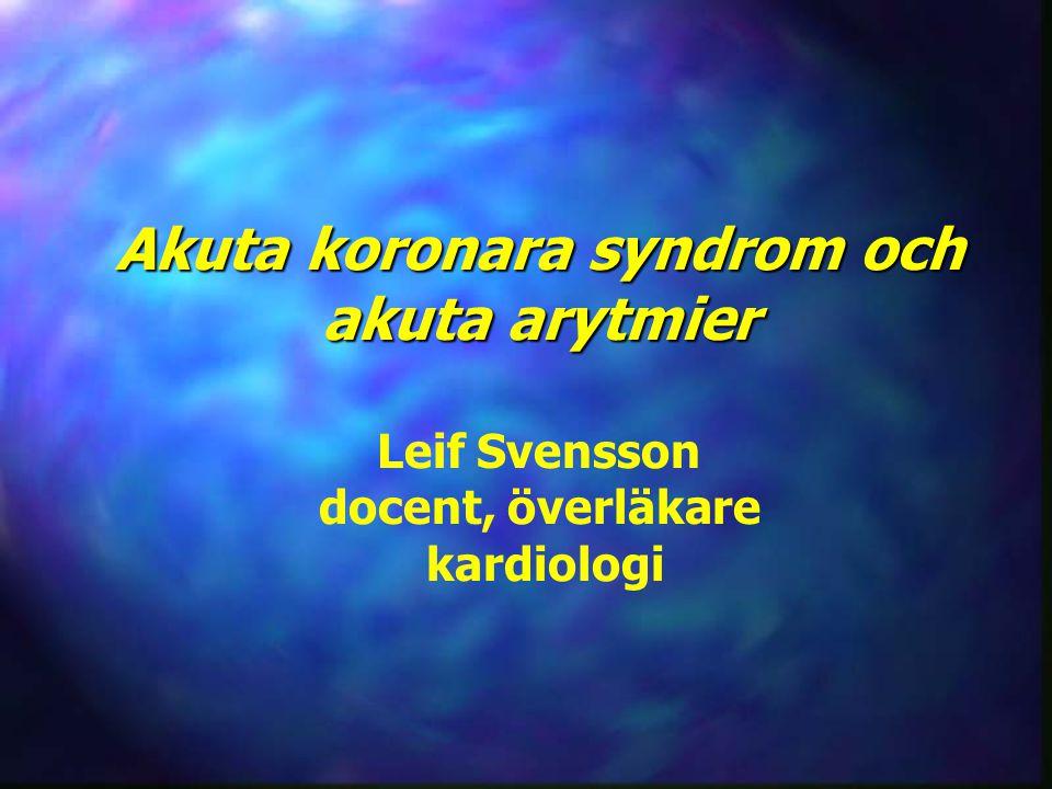 Akuta koronara syndrom och akuta arytmier Leif Svensson docent, överläkare kardiologi