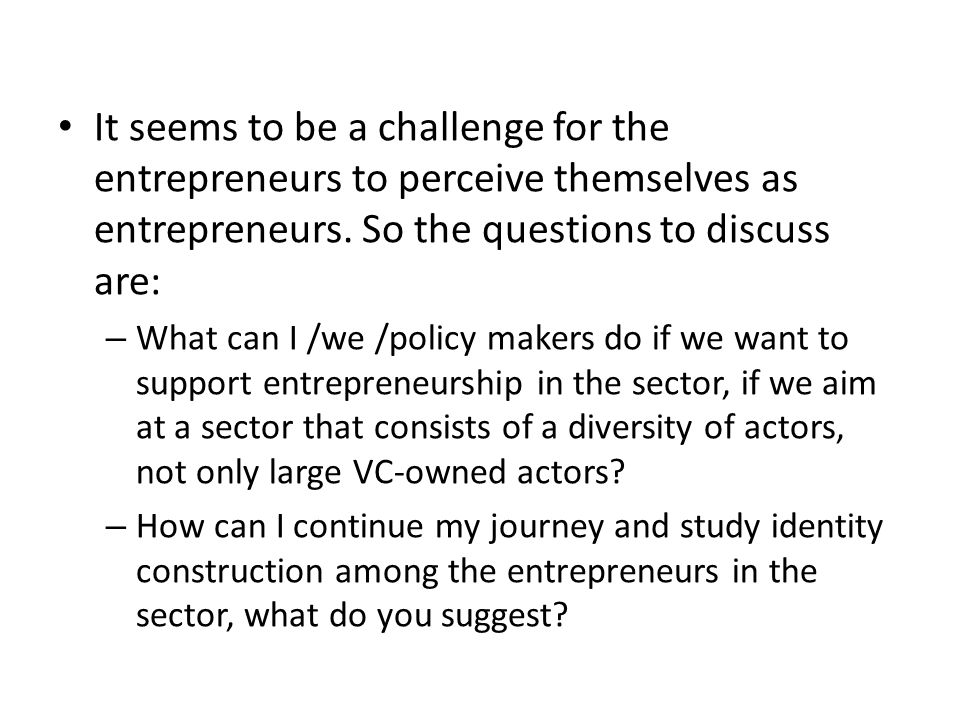 It seems to be a challenge for the entrepreneurs to perceive themselves as entrepreneurs. So the questions to discuss are: