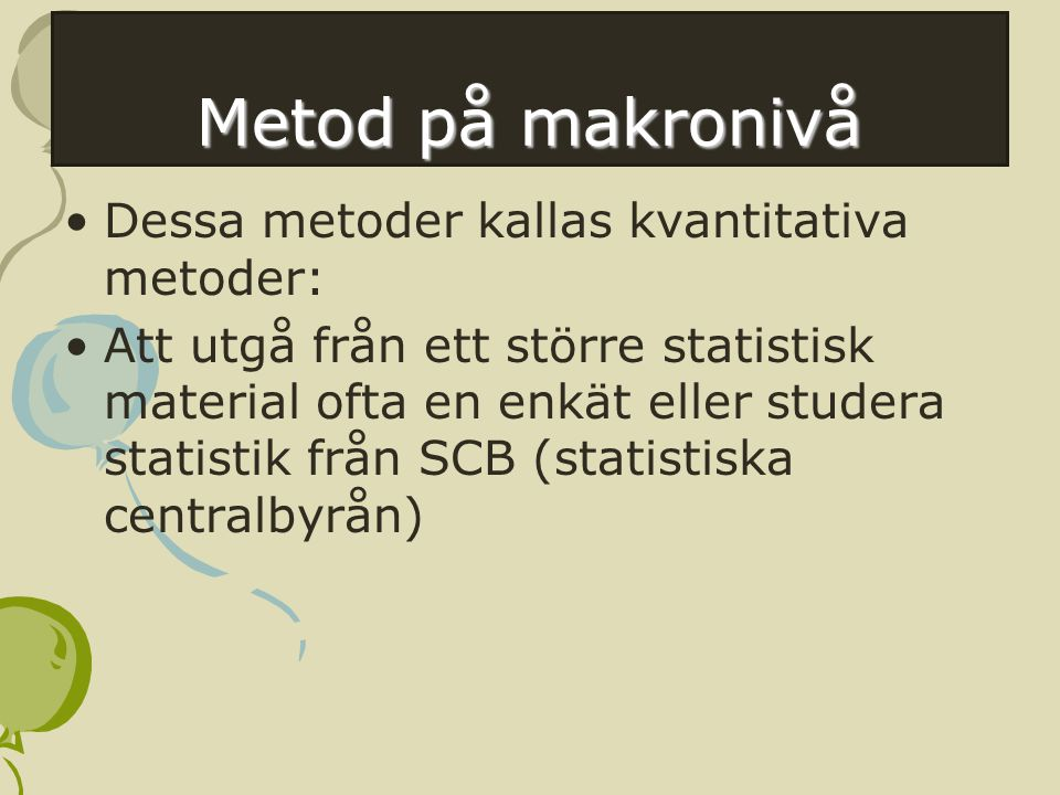 Metod på makronivå Dessa metoder kallas kvantitativa metoder:
