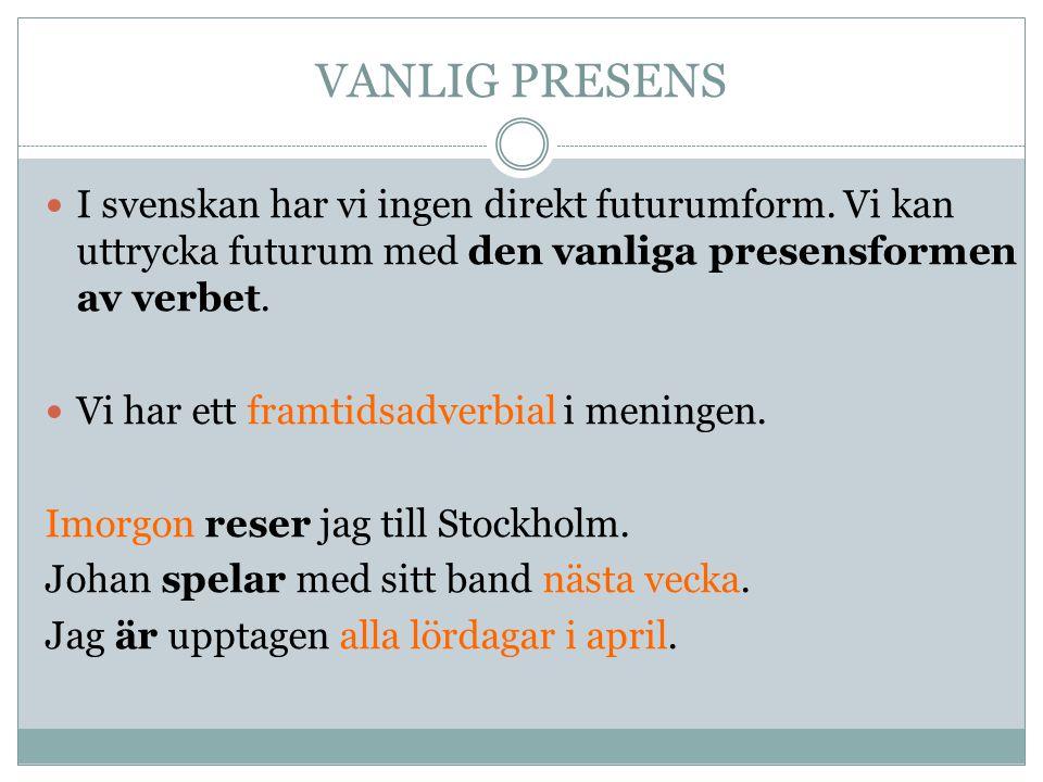 VANLIG PRESENS I svenskan har vi ingen direkt futurumform. Vi kan uttrycka futurum med den vanliga presensformen av verbet.