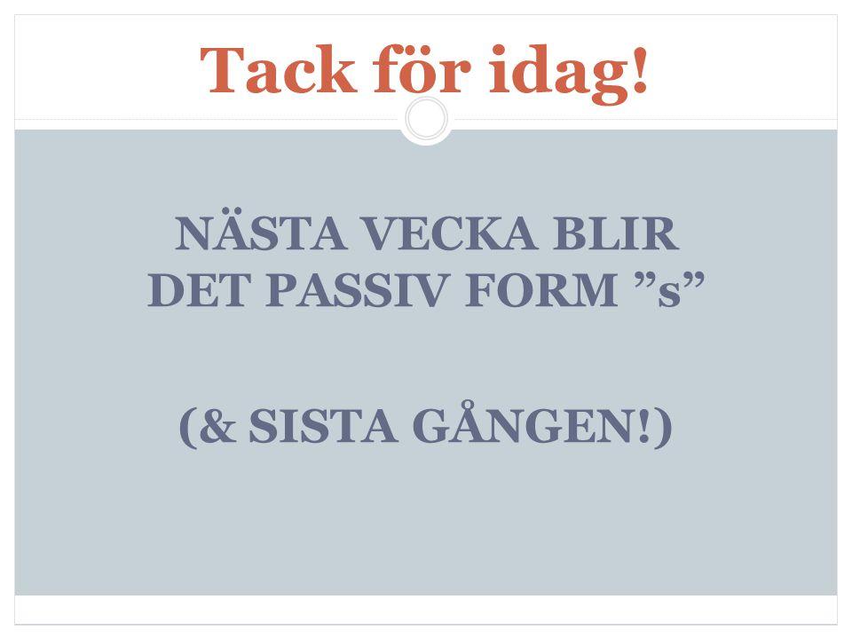 NÄSTA VECKA BLIR DET PASSIV FORM s (& SISTA GÅNGEN!)