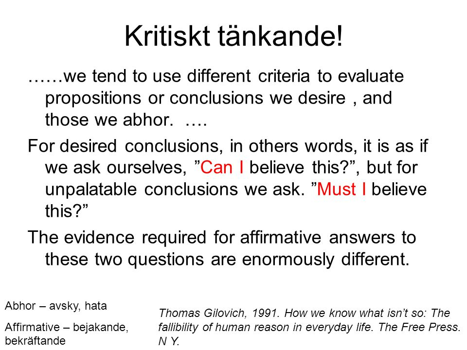 Kritiskt tänkande! ……we tend to use different criteria to evaluate propositions or conclusions we desire , and those we abhor. ….