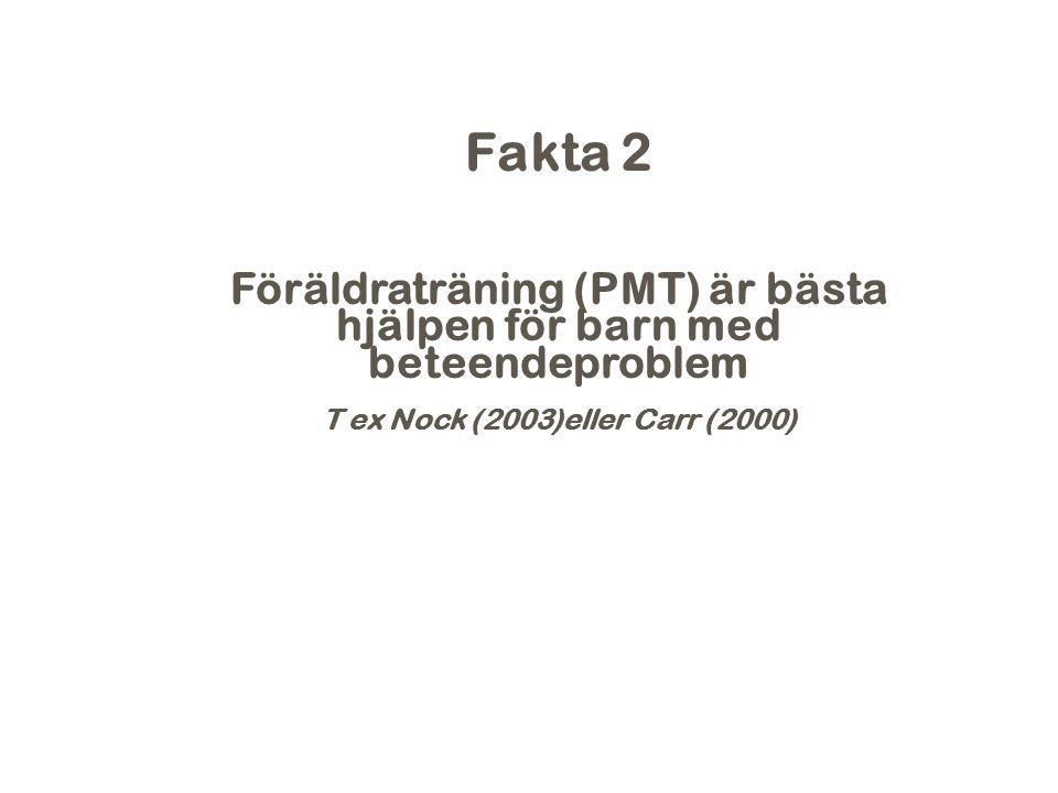 2017-04-06 Fakta 2. Föräldraträning (PMT) är bästa hjälpen för barn med beteendeproblem. T ex Nock (2003)eller Carr (2000)