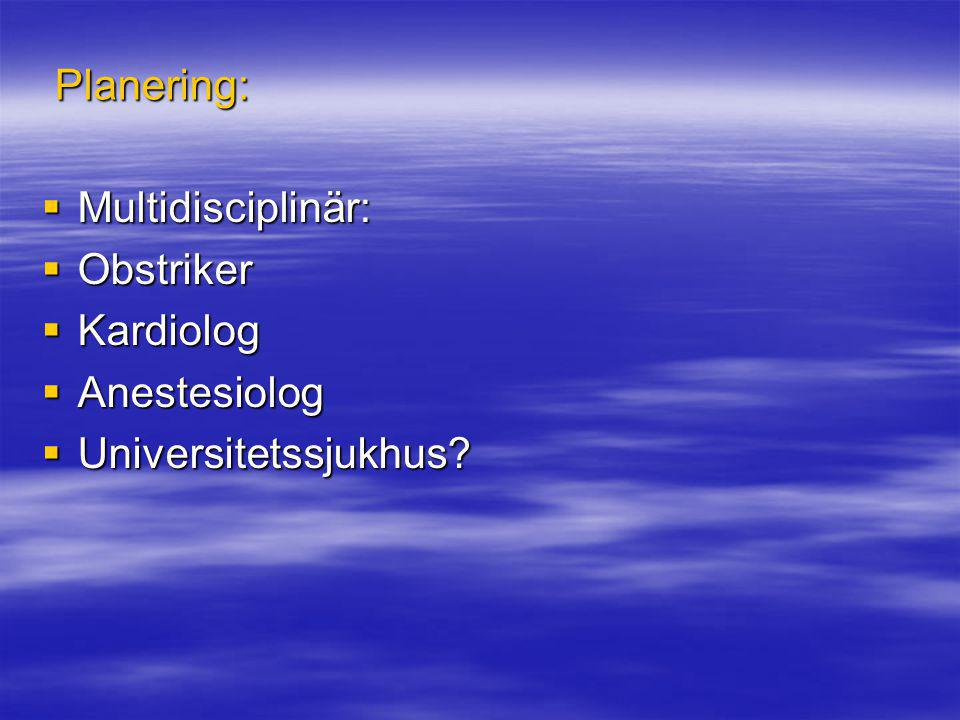 Planering: Multidisciplinär: Obstriker Kardiolog Anestesiolog Universitetssjukhus