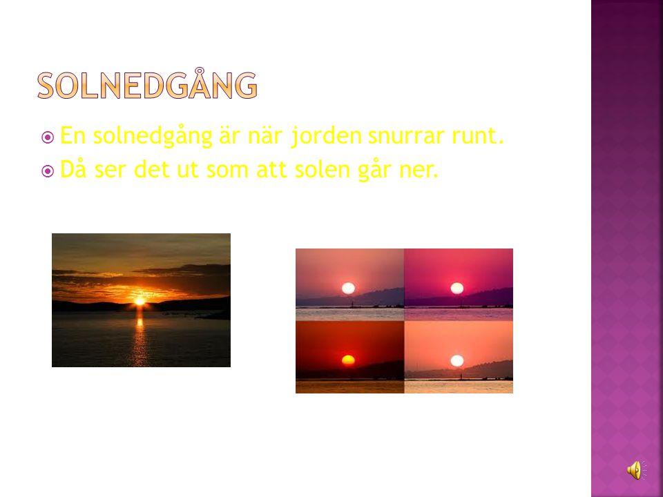 solnedgång En solnedgång är när jorden snurrar runt.