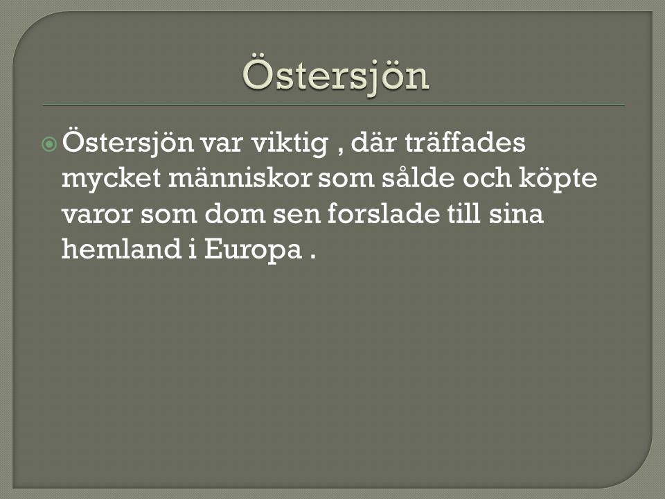 Östersjön Östersjön var viktig , där träffades mycket människor som sålde och köpte varor som dom sen forslade till sina hemland i Europa .