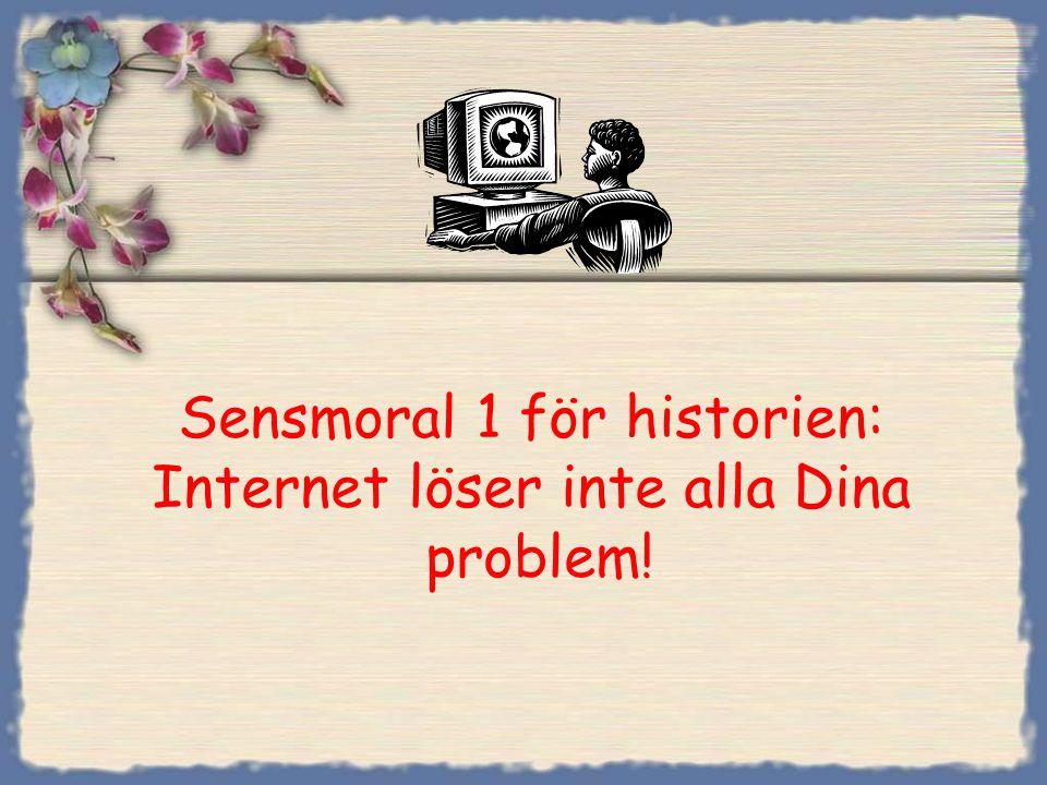 Sensmoral 1 för historien: Internet löser inte alla Dina problem!