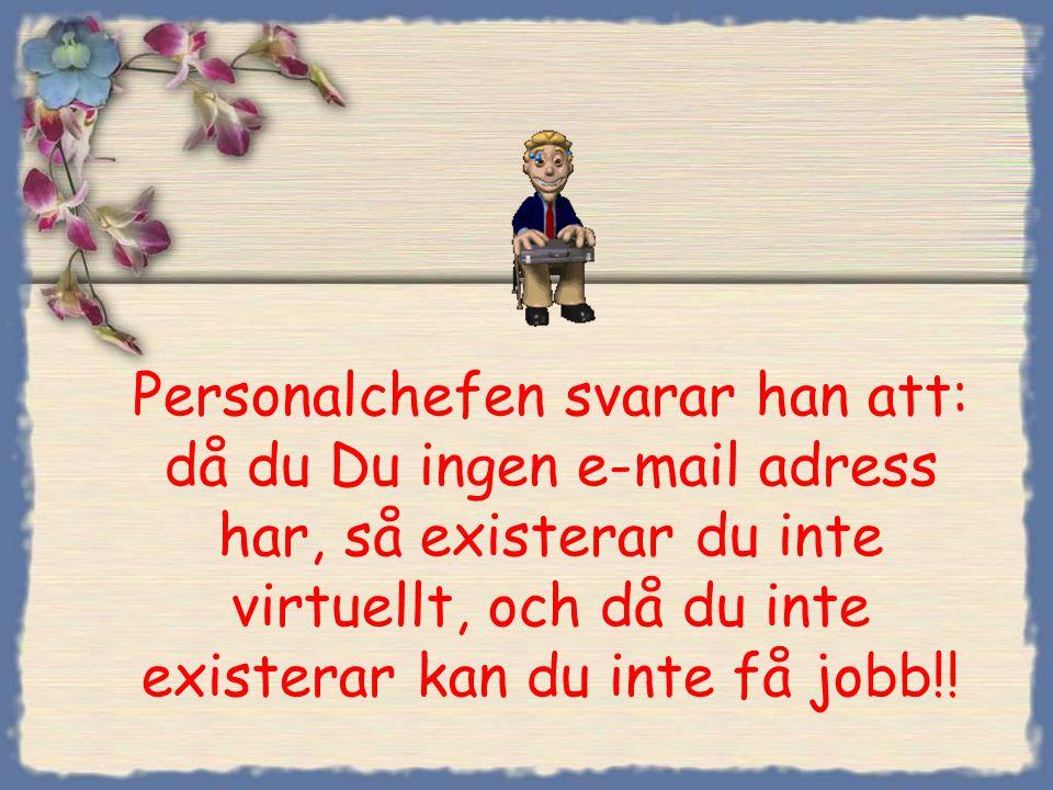 Personalchefen svarar han att: då du Du ingen e-mail adress har, så existerar du inte virtuellt, och då du inte existerar kan du inte få jobb!!