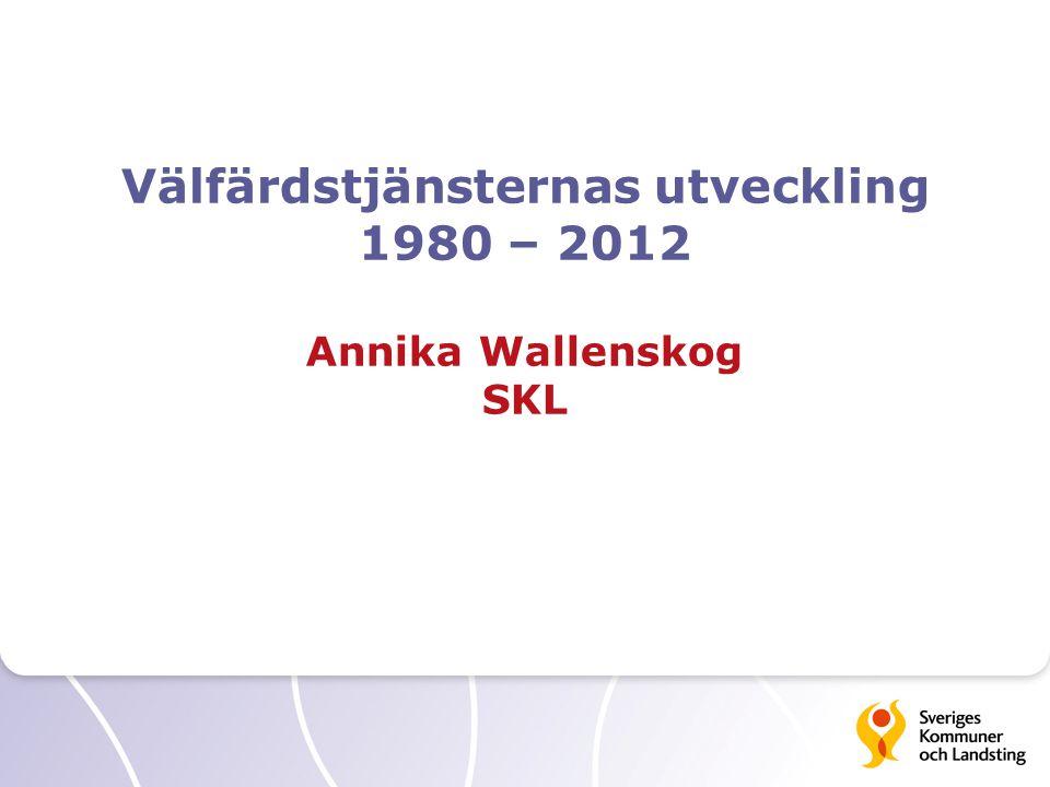 Välfärdstjänsternas utveckling 1980 – 2012 Annika Wallenskog SKL