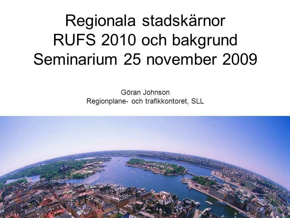 Regionala stadskärnor RUFS 2010 och bakgrund Seminarium 25 november 2009 Göran Johnson Regionplane- och trafikkontoret, SLL
