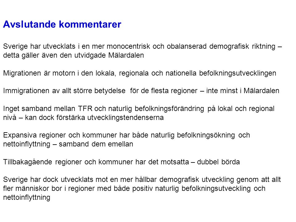 Avslutande kommentarer Sverige har utvecklats i en mer monocentrisk och obalanserad demografisk riktning – detta gäller även den utvidgade Mälardalen Migrationen är motorn i den lokala, regionala och nationella befolkningsutvecklingen Immigrationen av allt större betydelse för de flesta regioner – inte minst i Mälardalen Inget samband mellan TFR och naturlig befolkningsförändring på lokal och regional nivå – kan dock förstärka utvecklingstendenserna Expansiva regioner och kommuner har både naturlig befolkningsökning och nettoinflyttning – samband dem emellan Tillbakagående regioner och kommuner har det motsatta – dubbel börda Sverige har dock utvecklats mot en mer hållbar demografisk utveckling genom att allt fler människor bor i regioner med både positiv naturlig befolkningsutveckling och nettoinflyttning