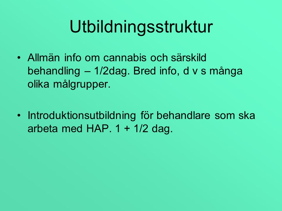 Utbildningsstruktur Allmän info om cannabis och särskild behandling – 1/2dag. Bred info, d v s många olika målgrupper.