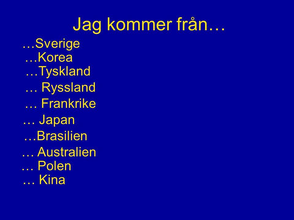 Jag kommer från… …Sverige …Korea …Tyskland … Ryssland … Frankrike