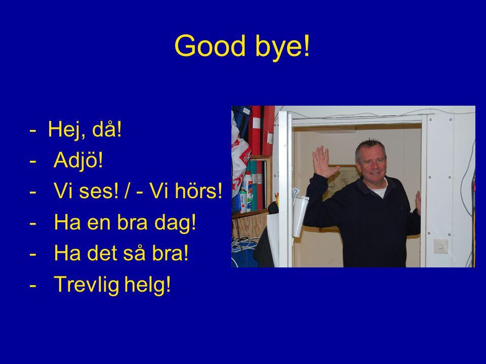 Good bye! Hej, då! Adjö! Vi ses! / - Vi hörs! Ha en bra dag!