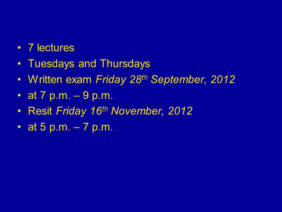 7 lectures Tuesdays and Thursdays. Written exam Friday 28th September, 2012. at 7 p.m. – 9 p.m. Resit Friday 16th November, 2012.