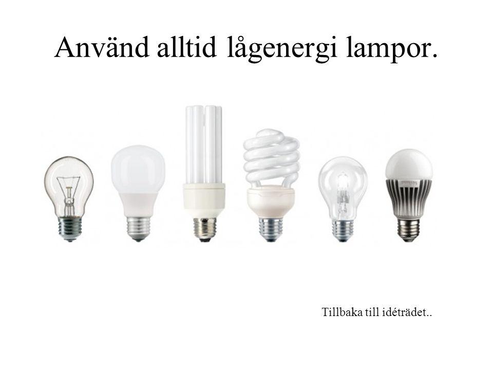 Använd alltid lågenergi lampor.