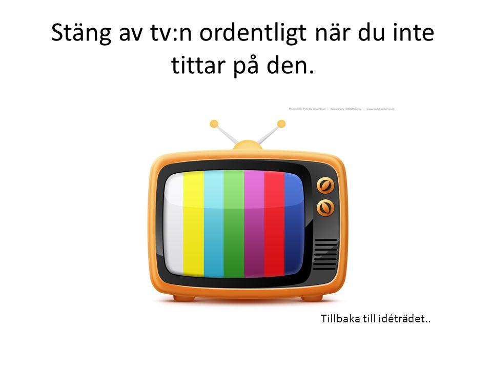 Stäng av tv:n ordentligt när du inte tittar på den.