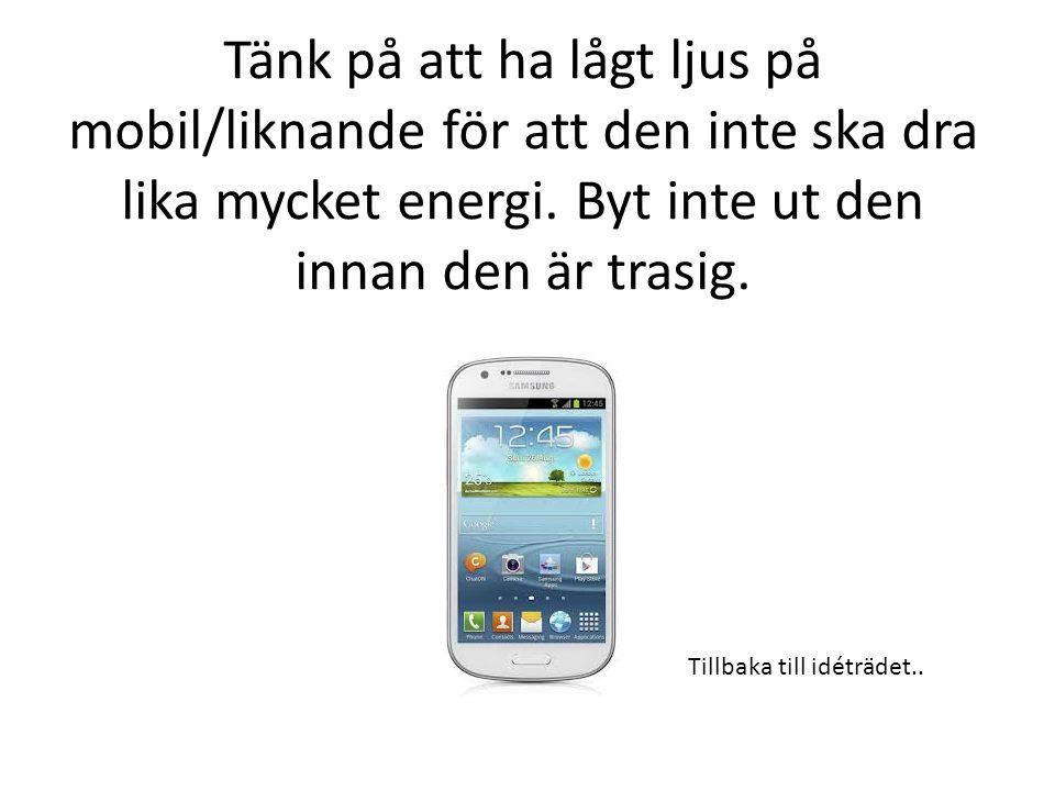 Tänk på att ha lågt ljus på mobil/liknande för att den inte ska dra lika mycket energi. Byt inte ut den innan den är trasig.